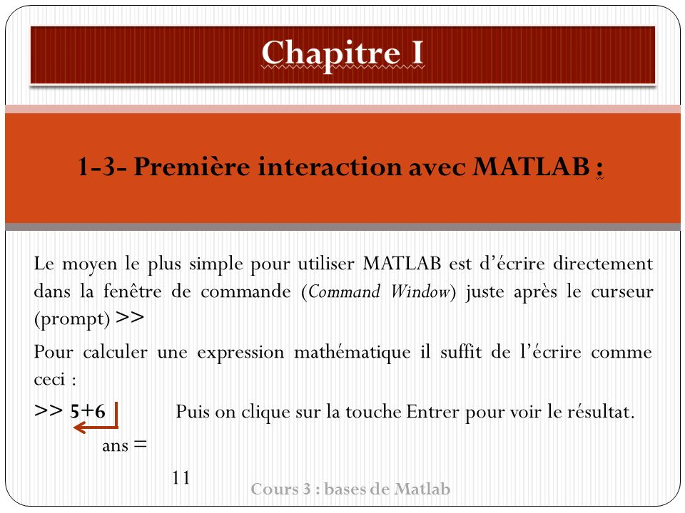 1-3- Première interaction avec MATLAB : Le moyen le plus simple pour utiliser MATLAB est décrire directement dans la fenêtre de commande (Command Window) juste après le curseur (prompt) >> Pour calculer une expression mathématique il suffit de lécrire comme ceci : >> 5+6 Puis on clique sur la touche Entrer pour voir le résultat.
