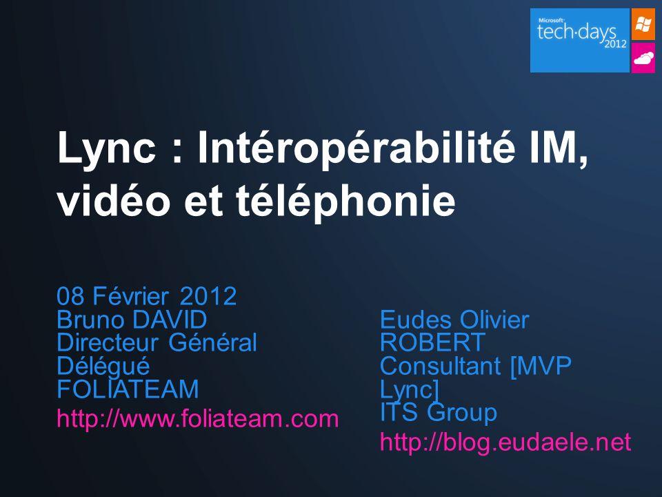 08 Février 2012 Bruno DAVID Directeur Général Délégué FOLIATEAM http://www.foliateam.com Lync : Intéropérabilité IM, vidéo et téléphonie Eudes Olivier