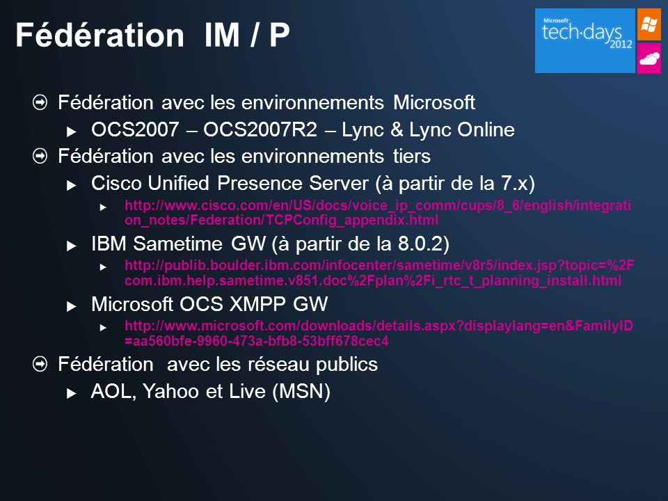 *Outils Tiers pour la fédération* Enhanced Presence 1:1 IM / Multi-Party IM Voice & Video * Jabber XCP Webex Connect CUPS Microsoft IBM Routing, Translation & Policies Supporté par les éditeurs, pas par Microsoft