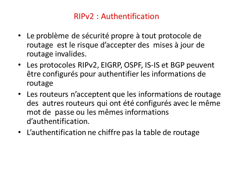 RIPv2 : Authentification Le problème de sécurité propre à tout protocole de routage est le risque daccepter des mises à jour de routage invalides. Les