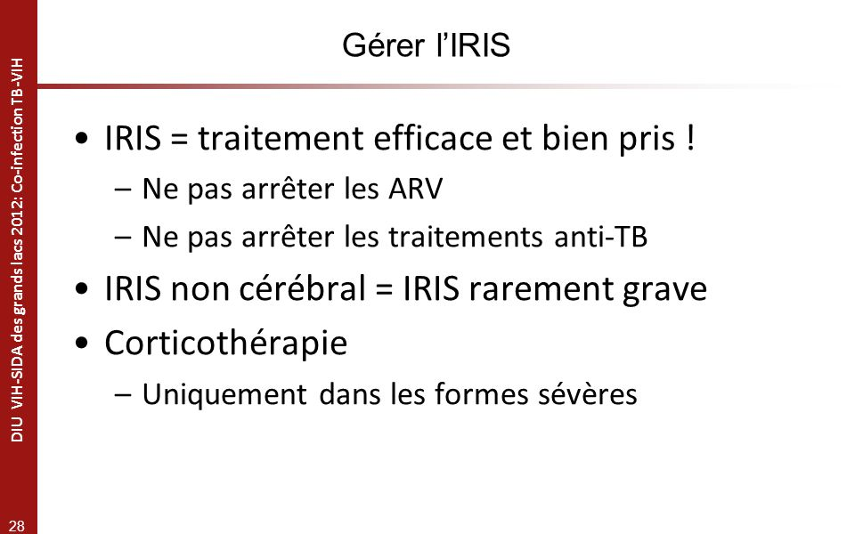 28 DIU VIH-SIDA des grands lacs 2012: Co-infection TB-VIH Gérer lIRIS IRIS = traitement efficace et bien pris .