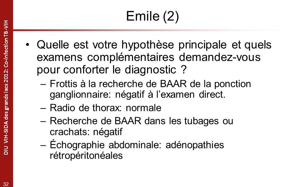 32 DIU VIH-SIDA des grands lacs 2012: Co-infection TB-VIH Emile (2) Quelle est votre hypothèse principale et quels examens complémentaires demandez-vous pour conforter le diagnostic .