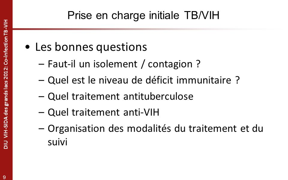9 DIU VIH-SIDA des grands lacs 2012: Co-infection TB-VIH Prise en charge initiale TB/VIH Les bonnes questions –Faut-il un isolement / contagion .
