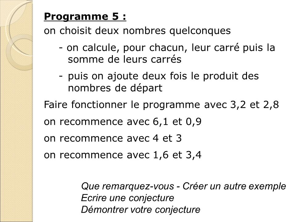 Programme 5 : on choisit deux nombres quelconques - on calcule, pour chacun, leur carré puis la somme de leurs carrés -puis on ajoute deux fois le pro