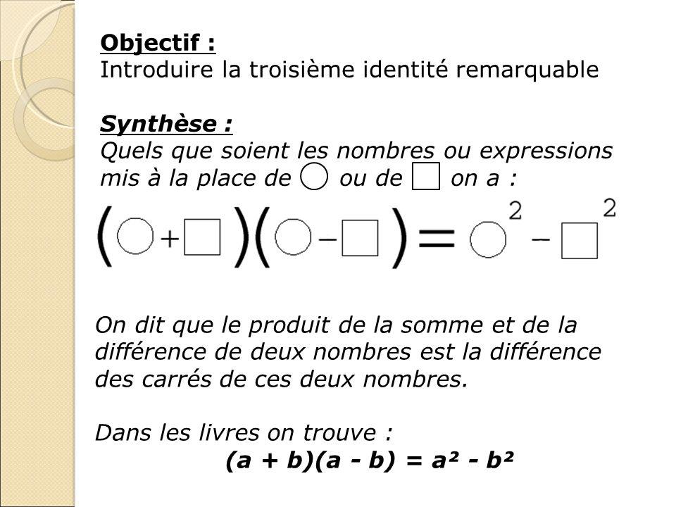 Objectif : Introduire la troisième identité remarquable Synthèse : Quels que soient les nombres ou expressions mis à la place de ou de on a : On dit q