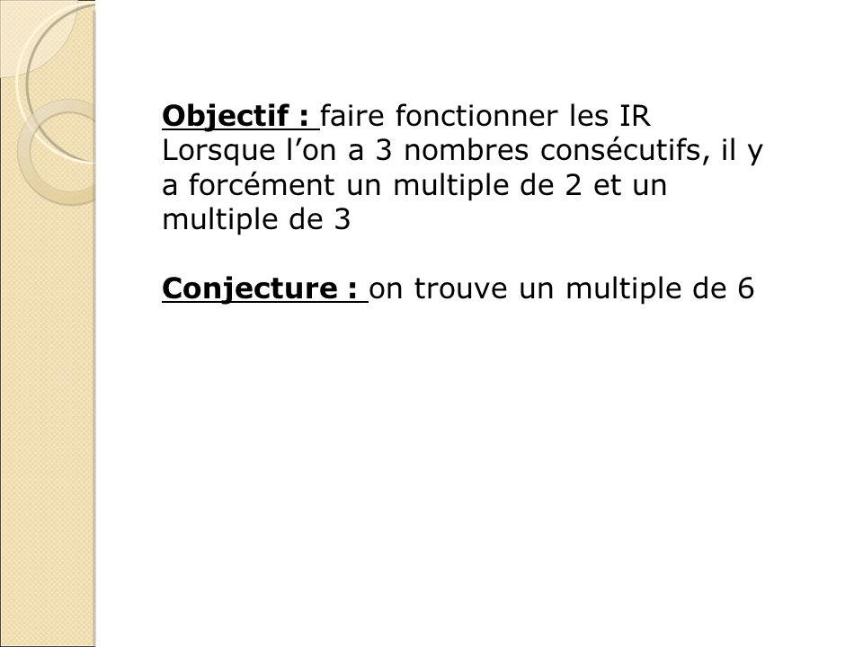 Objectif : faire fonctionner les IR Lorsque lon a 3 nombres consécutifs, il y a forcément un multiple de 2 et un multiple de 3 Conjecture : on trouve