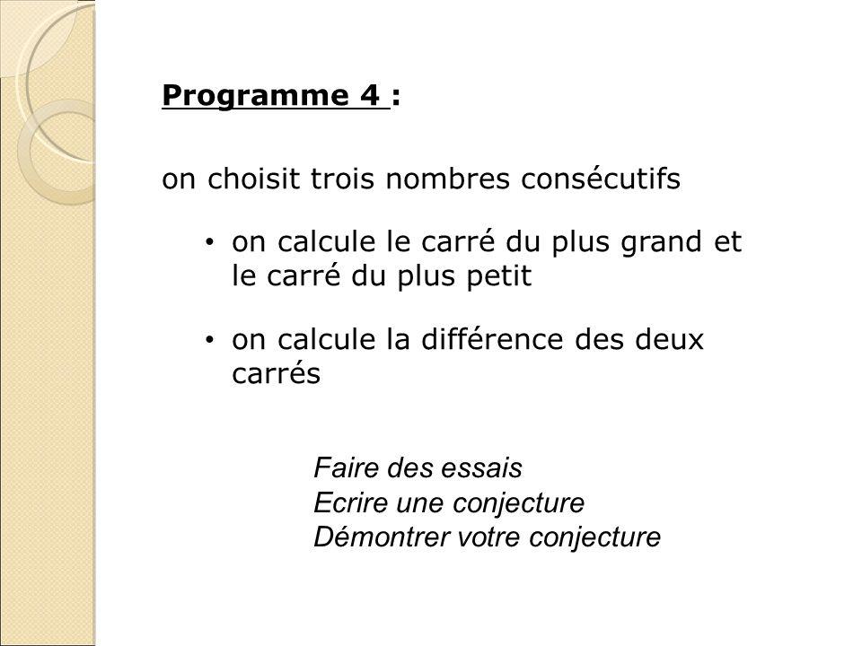 Programme 4 : on choisit trois nombres consécutifs on calcule le carré du plus grand et le carré du plus petit on calcule la différence des deux carré