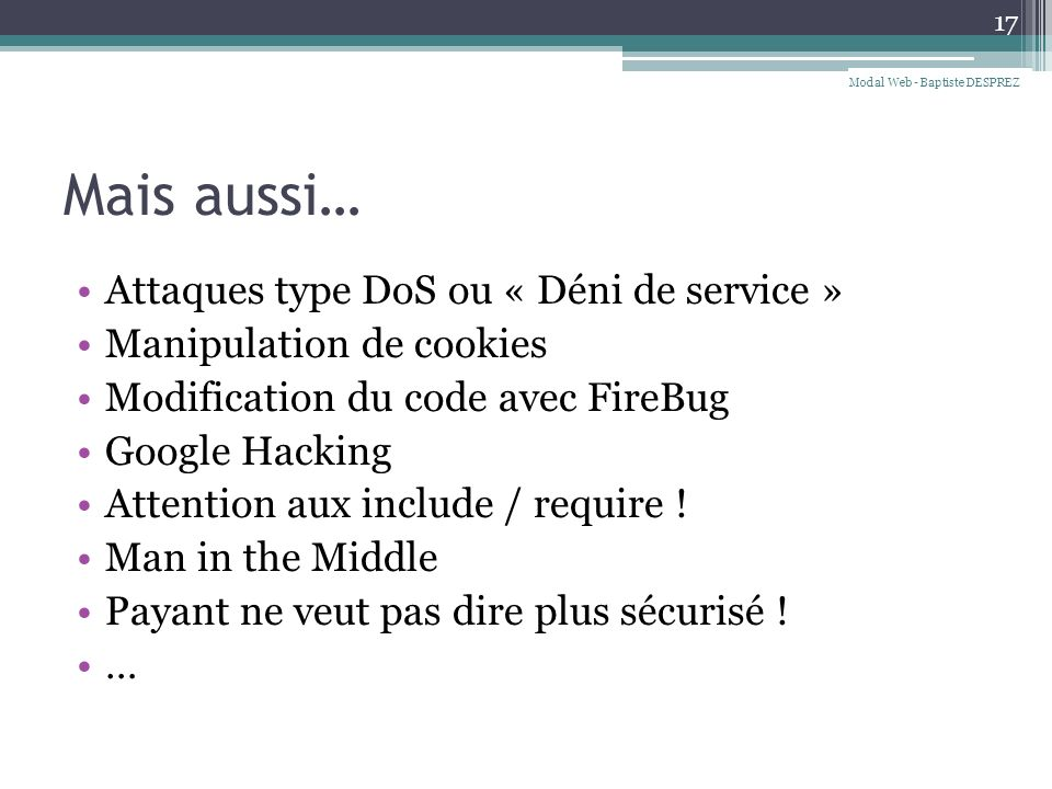 Mais aussi… Attaques type DoS ou « Déni de service » Manipulation de cookies Modification du code avec FireBug Google Hacking Attention aux include /