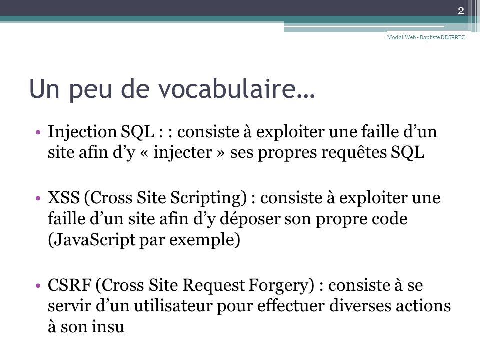 Un peu de vocabulaire… Injection SQL : : consiste à exploiter une faille dun site afin dy « injecter » ses propres requêtes SQL XSS (Cross Site Scripting) : consiste à exploiter une faille dun site afin dy déposer son propre code (JavaScript par exemple) CSRF (Cross Site Request Forgery) : consiste à se servir dun utilisateur pour effectuer diverses actions à son insu 2 Modal Web - Baptiste DESPREZ