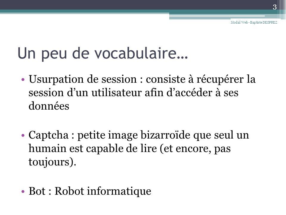 Un peu de vocabulaire… Usurpation de session : consiste à récupérer la session dun utilisateur afin daccéder à ses données Captcha : petite image bizarroïde que seul un humain est capable de lire (et encore, pas toujours).