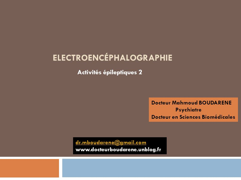 ELECTROENCÉPHALOGRAPHIE Activités épileptiques 2 Docteur Mahmoud BOUDARENE Psychiatre Docteur en Sciences Biomédicales dr.mboudarene@gmail.com www.doc