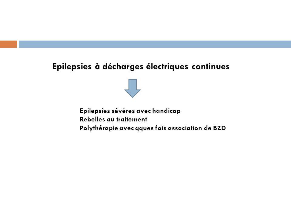 Epilepsies à décharges électriques continues Epilepsies sévères avec handicap Rebelles au traitement Polythérapie avec qques fois association de BZD