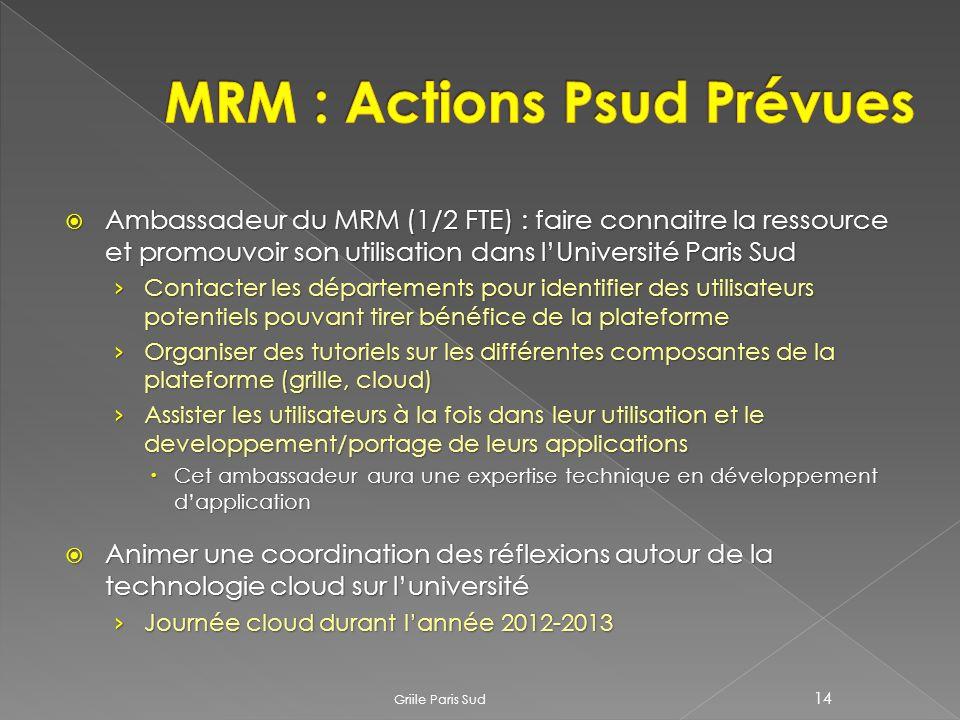 Griile Paris Sud 14 Ambassadeur du MRM (1/2 FTE) : faire connaitre la ressource et promouvoir son utilisation dans lUniversité Paris Sud Ambassadeur du MRM (1/2 FTE) : faire connaitre la ressource et promouvoir son utilisation dans lUniversité Paris Sud Contacter les départements pour identifier des utilisateurs potentiels pouvant tirer bénéfice de la plateforme Contacter les départements pour identifier des utilisateurs potentiels pouvant tirer bénéfice de la plateforme Organiser des tutoriels sur les différentes composantes de la plateforme (grille, cloud) Organiser des tutoriels sur les différentes composantes de la plateforme (grille, cloud) Assister les utilisateurs à la fois dans leur utilisation et le developpement/portage de leurs applications Assister les utilisateurs à la fois dans leur utilisation et le developpement/portage de leurs applications Cet ambassadeur aura une expertise technique en développement dapplication Cet ambassadeur aura une expertise technique en développement dapplication Animer une coordination des réflexions autour de la technologie cloud sur luniversité Animer une coordination des réflexions autour de la technologie cloud sur luniversité Journée cloud durant lannée 2012-2013 Journée cloud durant lannée 2012-2013