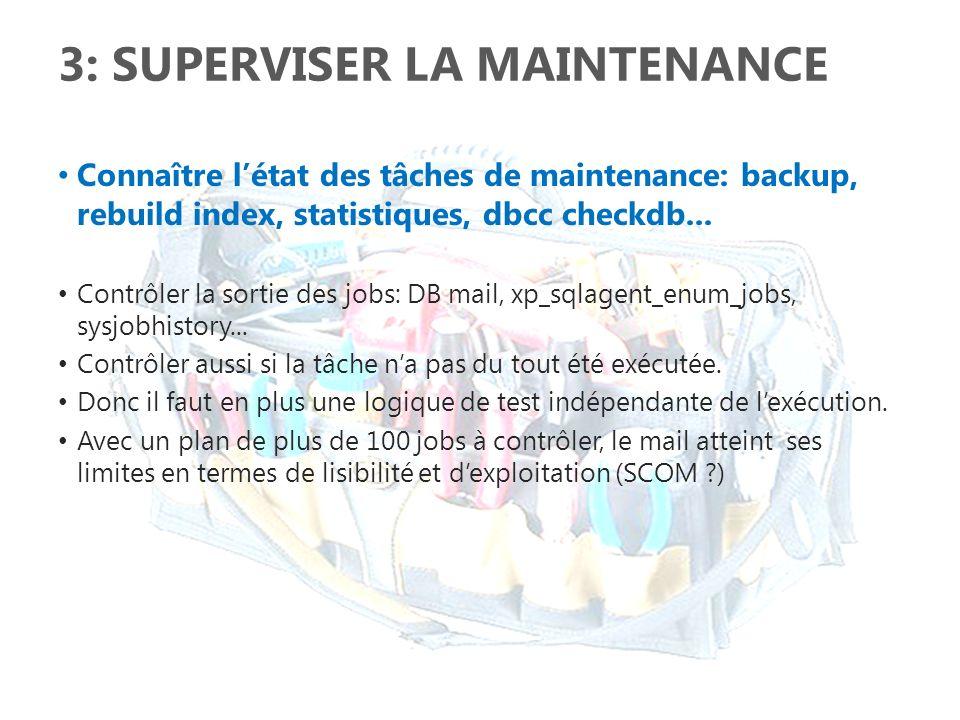 3: SUPERVISER LA MAINTENANCE Connaître létat des tâches de maintenance: backup, rebuild index, statistiques, dbcc checkdb... Contrôler la sortie des j