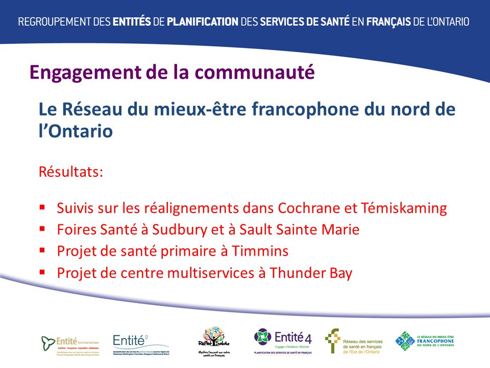 Engagement de la communauté Le Réseau du mieux-être francophone du nord de lOntario Résultats: Suivis sur les réalignements dans Cochrane et Témiskaming Foires Santé à Sudbury et à Sault Sainte Marie Projet de santé primaire à Timmins Projet de centre multiservices à Thunder Bay