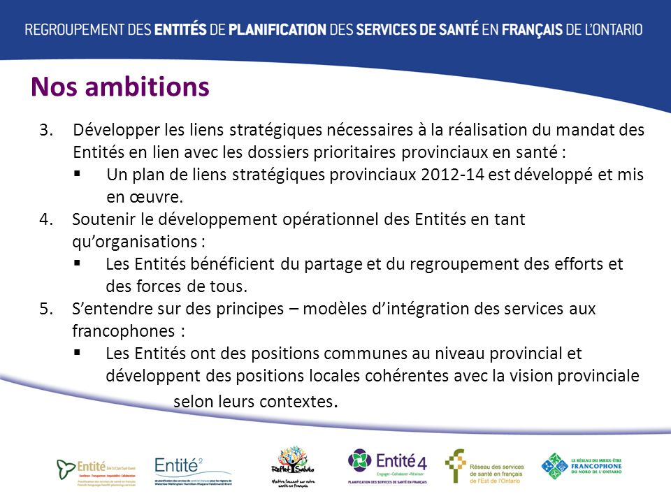 Nos ambitions 3.Développer les liens stratégiques nécessaires à la réalisation du mandat des Entités en lien avec les dossiers prioritaires provinciaux en santé : Un plan de liens stratégiques provinciaux 2012-14 est développé et mis en œuvre.