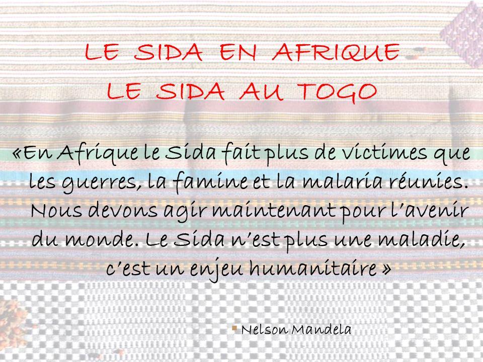 LE SIDA EN AFRIQUE LE SIDA AU TOGO «En Afrique le Sida fait plus de victimes que les guerres, la famine et la malaria réunies. Nous devons agir mainte