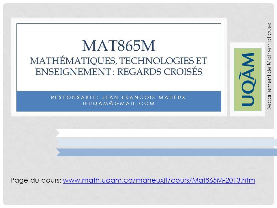 RESPONSABLE: JEAN-FRANCOIS MAHEUX JFUQAM@GMAIL.COM MAT865M MATHÉMATIQUES, TECHNOLOGIES ET ENSEIGNEMENT : REGARDS CROISÉS Page du cours: www.math.uqam.ca/maheuxjf/cours/Mat865M-2013.htmwww.math.uqam.ca/maheuxjf/cours/Mat865M-2013.htm Département de Mathématiques