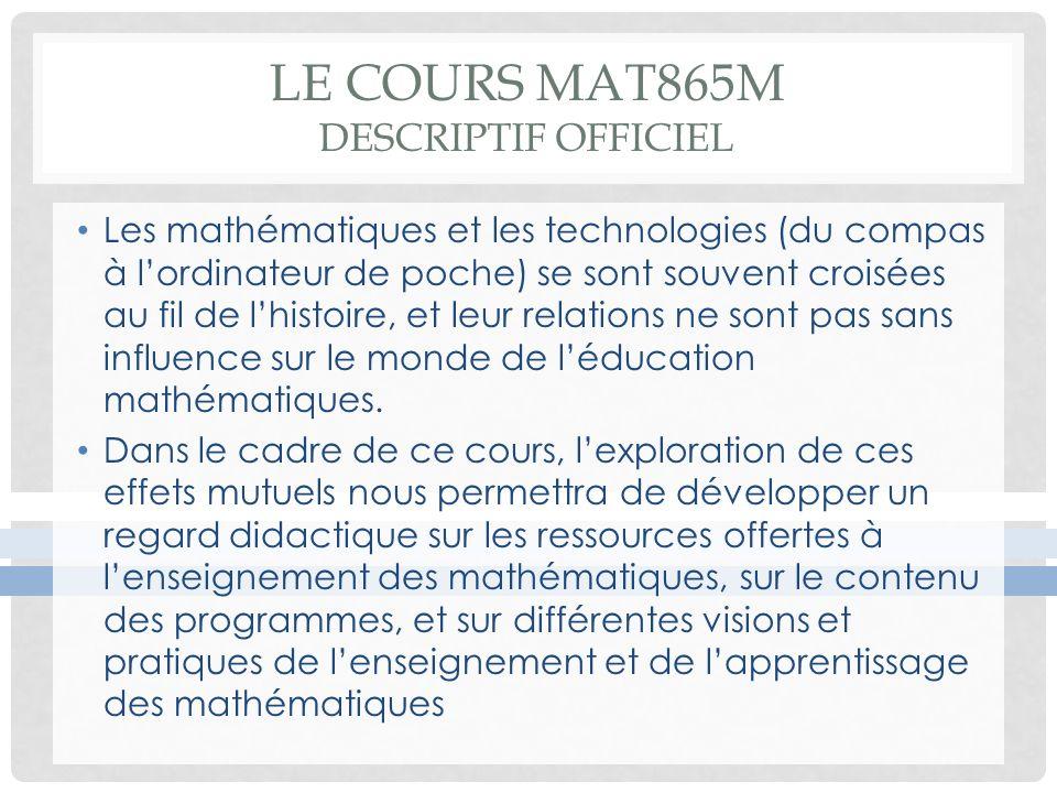 LE COURS MAT865M DESCRIPTIF OFFICIEL Les mathématiques et les technologies (du compas à lordinateur de poche) se sont souvent croisées au fil de lhistoire, et leur relations ne sont pas sans influence sur le monde de léducation mathématiques.