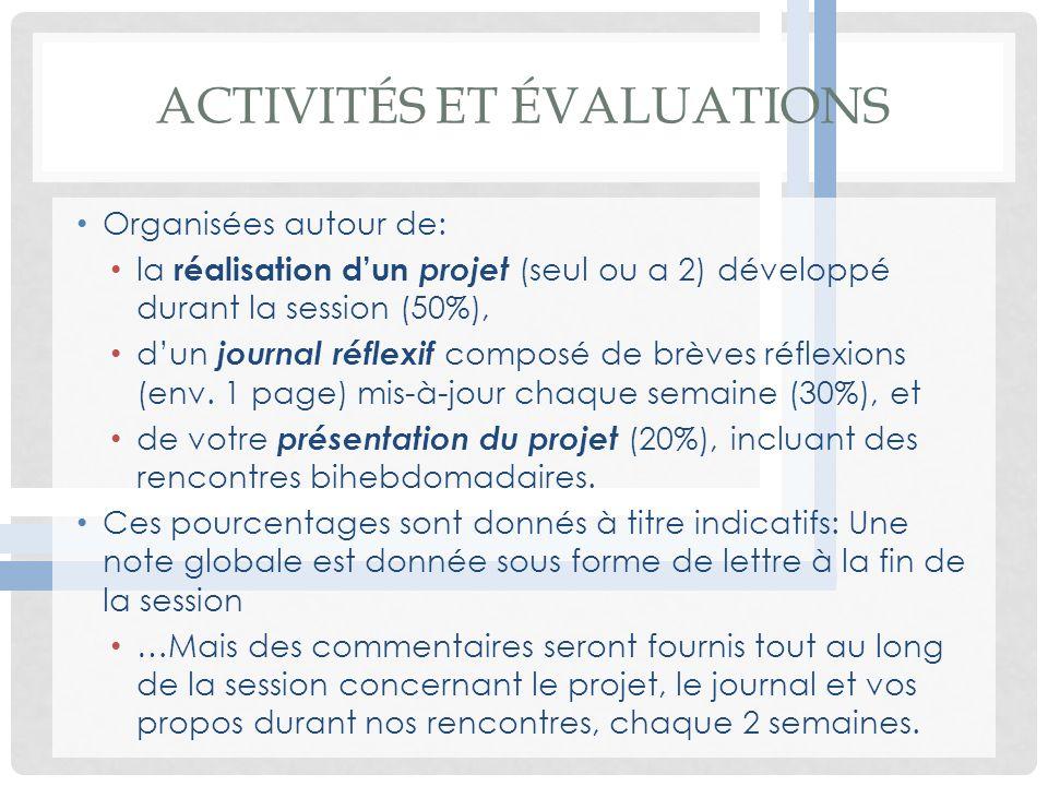 ACTIVITÉS ET ÉVALUATIONS Organisées autour de: la réalisation dun projet (seul ou a 2) développé durant la session (50%), dun journal réflexif composé de brèves réflexions (env.