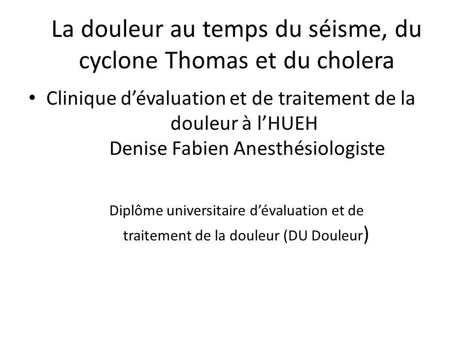La douleur au temps du séisme, du cyclone Thomas et du cholera Clinique dévaluation et de traitement de la douleur à lHUEH Denise Fabien Anesthésiolog