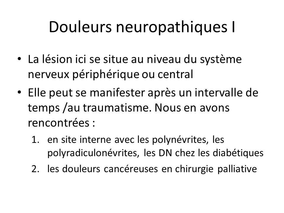 Douleurs neuropathiques I La lésion ici se situe au niveau du système nerveux périphérique ou central Elle peut se manifester après un intervalle de t