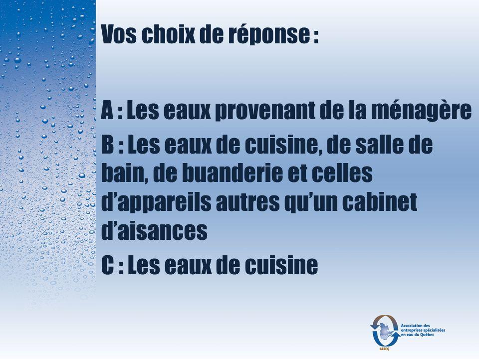 Vos choix de réponse : A : Les eaux provenant de la ménagère B : Les eaux de cuisine, de salle de bain, de buanderie et celles dappareils autres quun