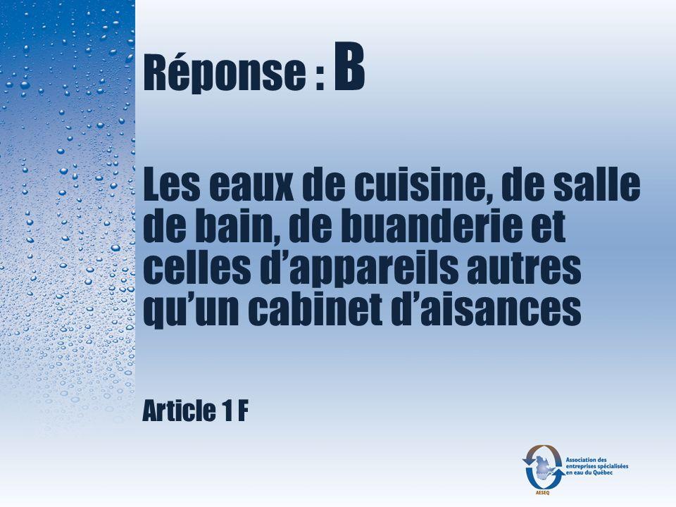 Réponse : B Les eaux de cuisine, de salle de bain, de buanderie et celles dappareils autres quun cabinet daisances Article 1 F