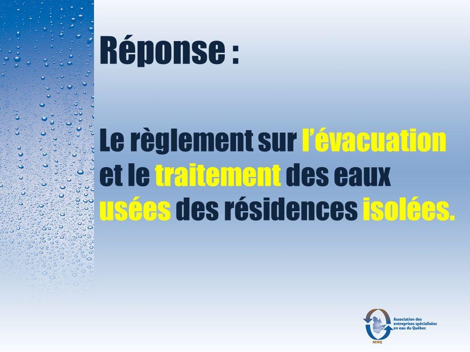 Réponse : Le règlement sur lévacuation et le traitement des eaux usées des résidences isolées.