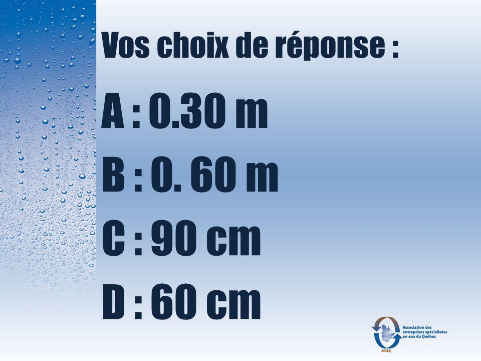 Vos choix de réponse : A : 0.30 m B : 0. 60 m C : 90 cm D : 60 cm