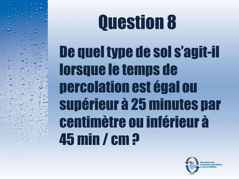 Question 8 De quel type de sol sagit-il lorsque le temps de percolation est égal ou supérieur à 25 minutes par centimètre ou inférieur à 45 min / cm ?