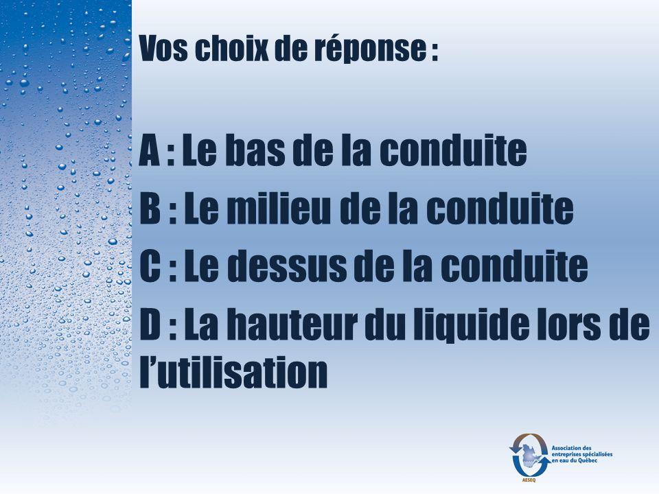Vos choix de réponse : A : Le bas de la conduite B : Le milieu de la conduite C : Le dessus de la conduite D : La hauteur du liquide lors de lutilisat