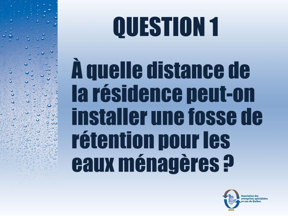 QUESTION 1 À quelle distance de la résidence peut-on installer une fosse de rétention pour les eaux ménagères ?