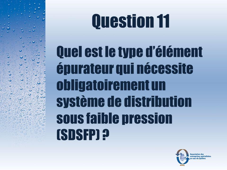 Question 11 Quel est le type délément épurateur qui nécessite obligatoirement un système de distribution sous faible pression (SDSFP) ?