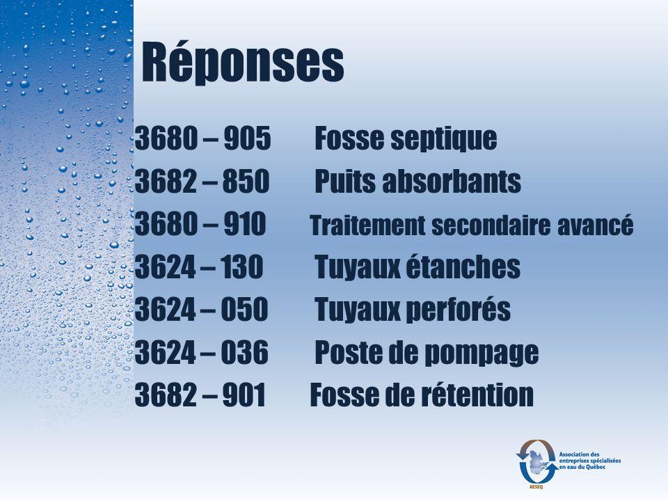 Réponses 3680 – 905 Fosse septique 3682 – 850 Puits absorbants 3680 – 910 Traitement secondaire avancé 3624 – 130 Tuyaux étanches 3624 – 050 Tuyaux pe