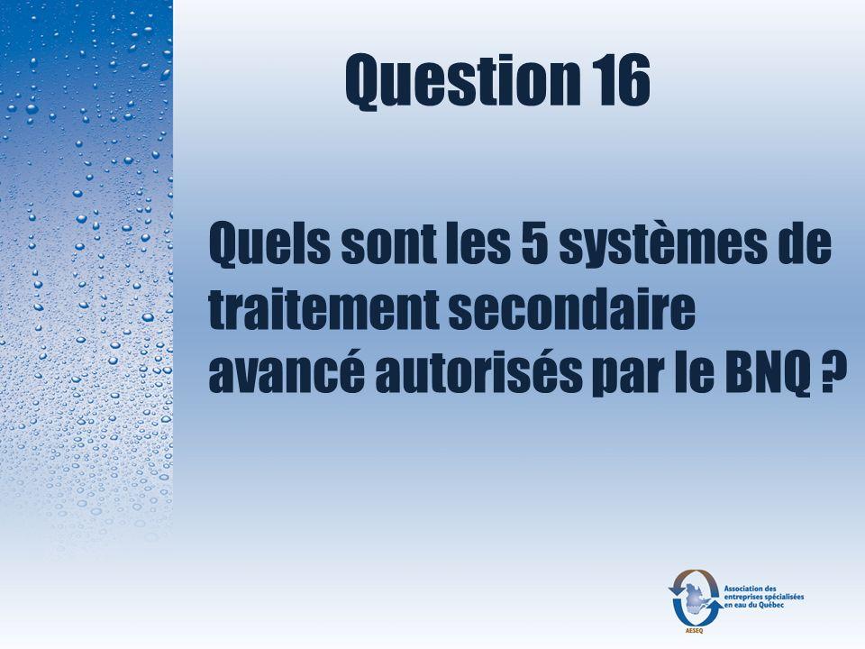 Question 16 Quels sont les 5 systèmes de traitement secondaire avancé autorisés par le BNQ ?