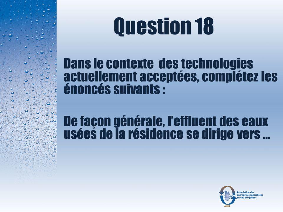 Question 18 Dans le contexte des technologies actuellement acceptées, complétez les énoncés suivants : De façon générale, leffluent des eaux usées de