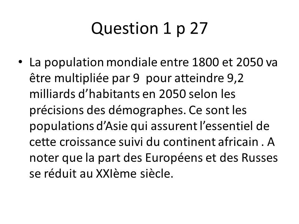 Question 1 p 27 La population mondiale entre 1800 et 2050 va être multipliée par 9 pour atteindre 9,2 milliards dhabitants en 2050 selon les précision