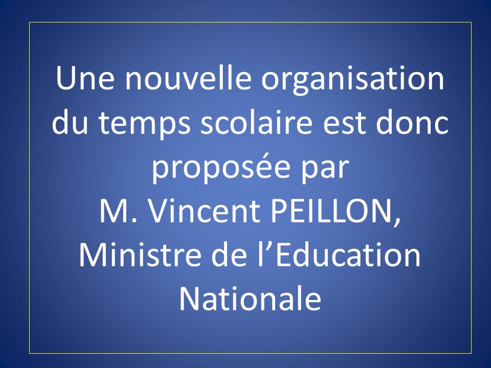 Une nouvelle organisation du temps scolaire est donc proposée par M. Vincent PEILLON, Ministre de lEducation Nationale