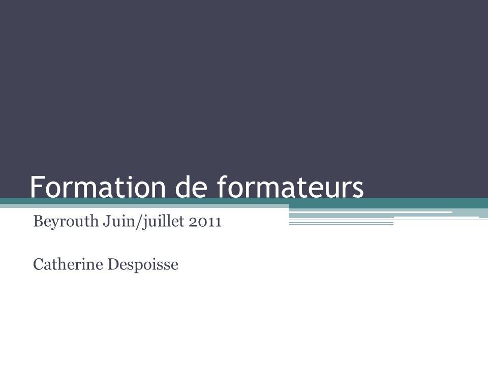 Formation de formateurs Beyrouth Juin/juillet 2011 Catherine Despoisse