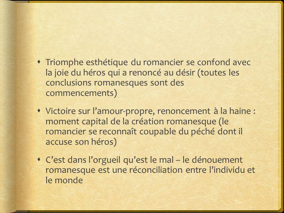 Triomphe esthétique du romancier se confond avec la joie du héros qui a renoncé au désir (toutes les conclusions romanesques sont des commencements) V