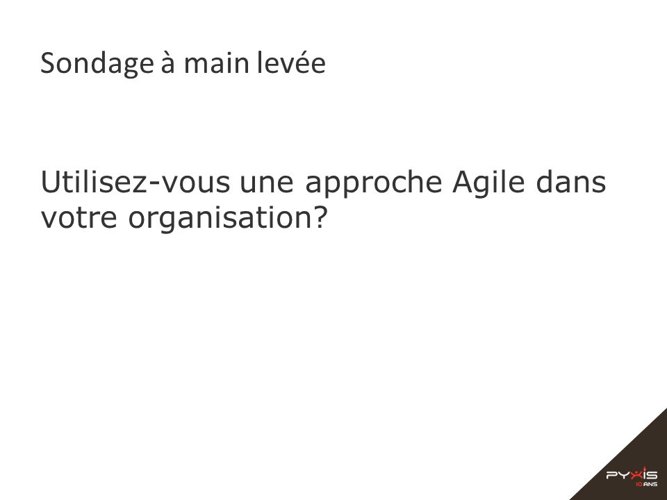 Sondage à main levée Utilisez-vous une approche Agile dans votre organisation?