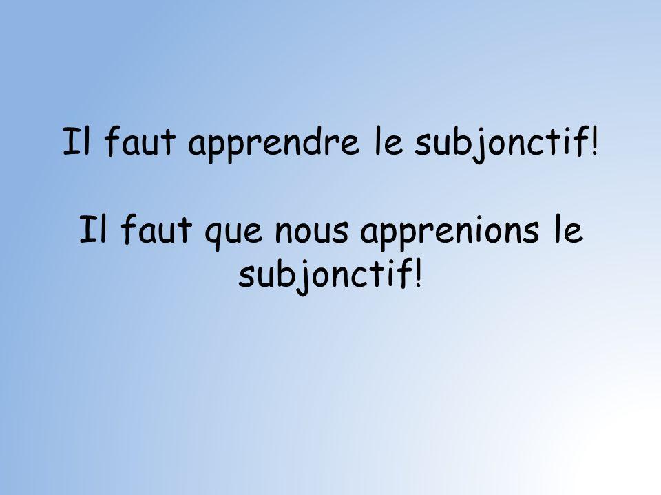 Il faut apprendre le subjonctif! Il faut que nous apprenions le subjonctif!