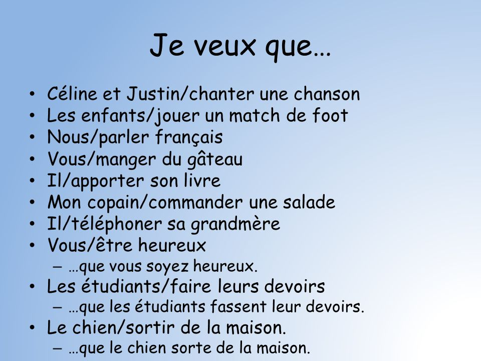 Je veux que… Céline et Justin/chanter une chanson Les enfants/jouer un match de foot Nous/parler français Vous/manger du gâteau Il/apporter son livre