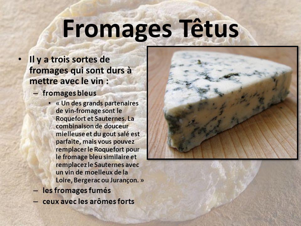 Fromages Têtus Il y a trois sortes de fromages qui sont durs à mettre avec le vin : – fromages bleus « Un des grands partenaires de vin-fromage sont l