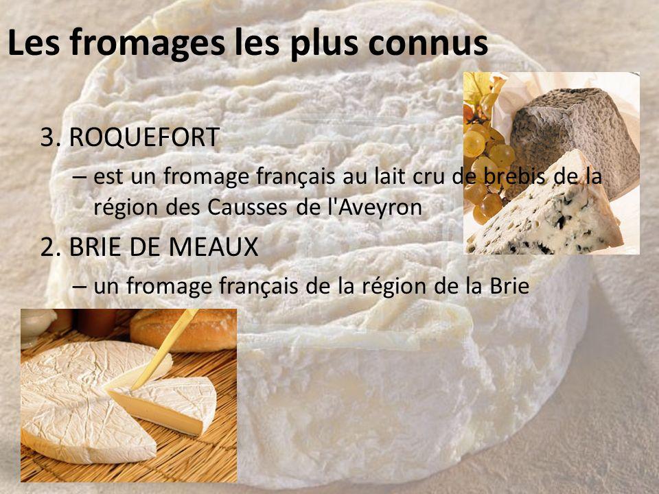 Les fromages les plus connus 3. ROQUEFORT – est un fromage français au lait cru de brebis de la région des Causses de l'Aveyron 2. BRIE DE MEAUX – un