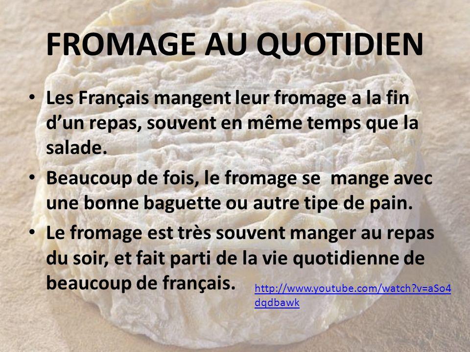 FROMAGE AU QUOTIDIEN Les Français mangent leur fromage a la fin dun repas, souvent en même temps que la salade. Beaucoup de fois, le fromage se mange