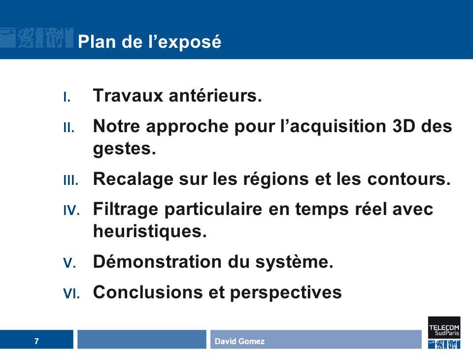 Plan de lexposé I. Travaux antérieurs. II. Notre approche pour lacquisition 3D des gestes. III. Recalage sur les régions et les contours. IV. Filtrage