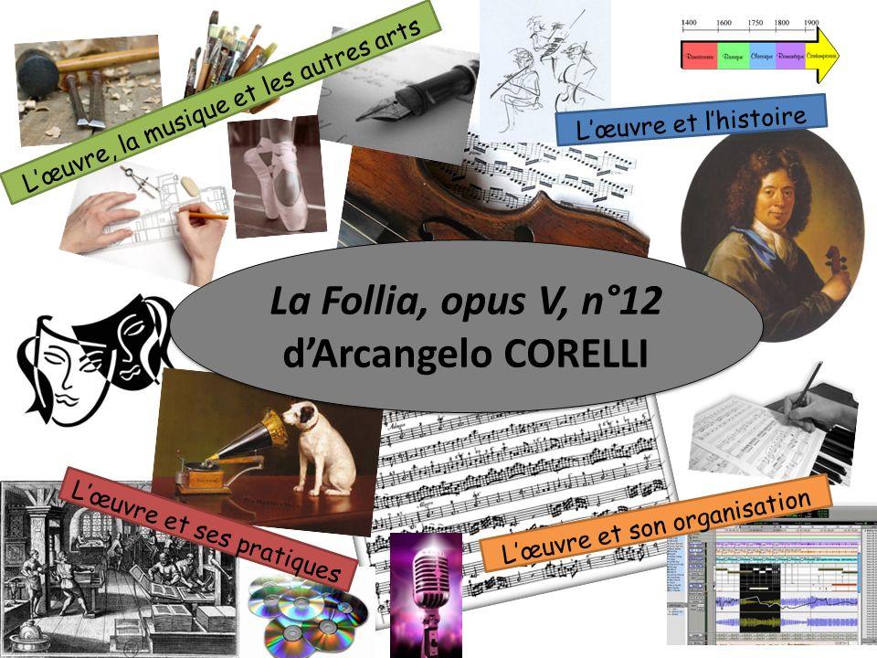 Lœuvre, la musique et les autres arts Lœuvre et lhistoire Lœuvre et ses pratiques La Follia, opus V, n°12 dArcangelo CORELLI Lœuvre et son organisatio