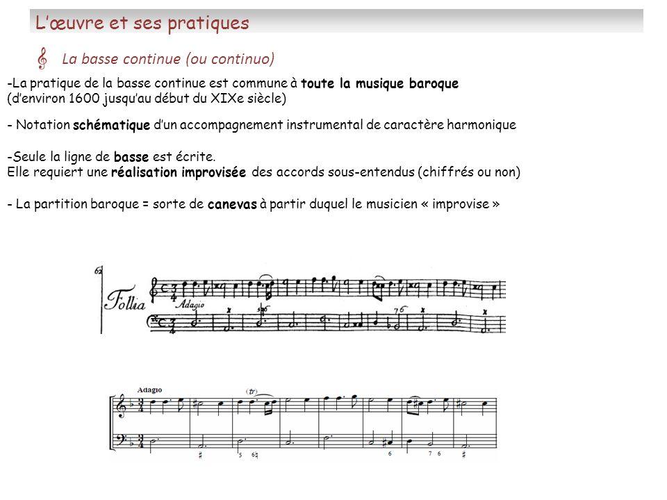 Lœuvre et ses pratiques La basse continue (ou continuo) - La partition baroque = sorte de canevas à partir duquel le musicien « improvise » -La pratiq